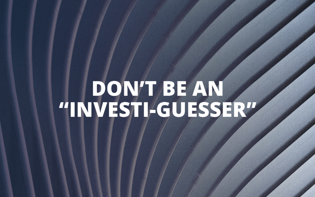 """Don't be an """"investi-guesser"""""""